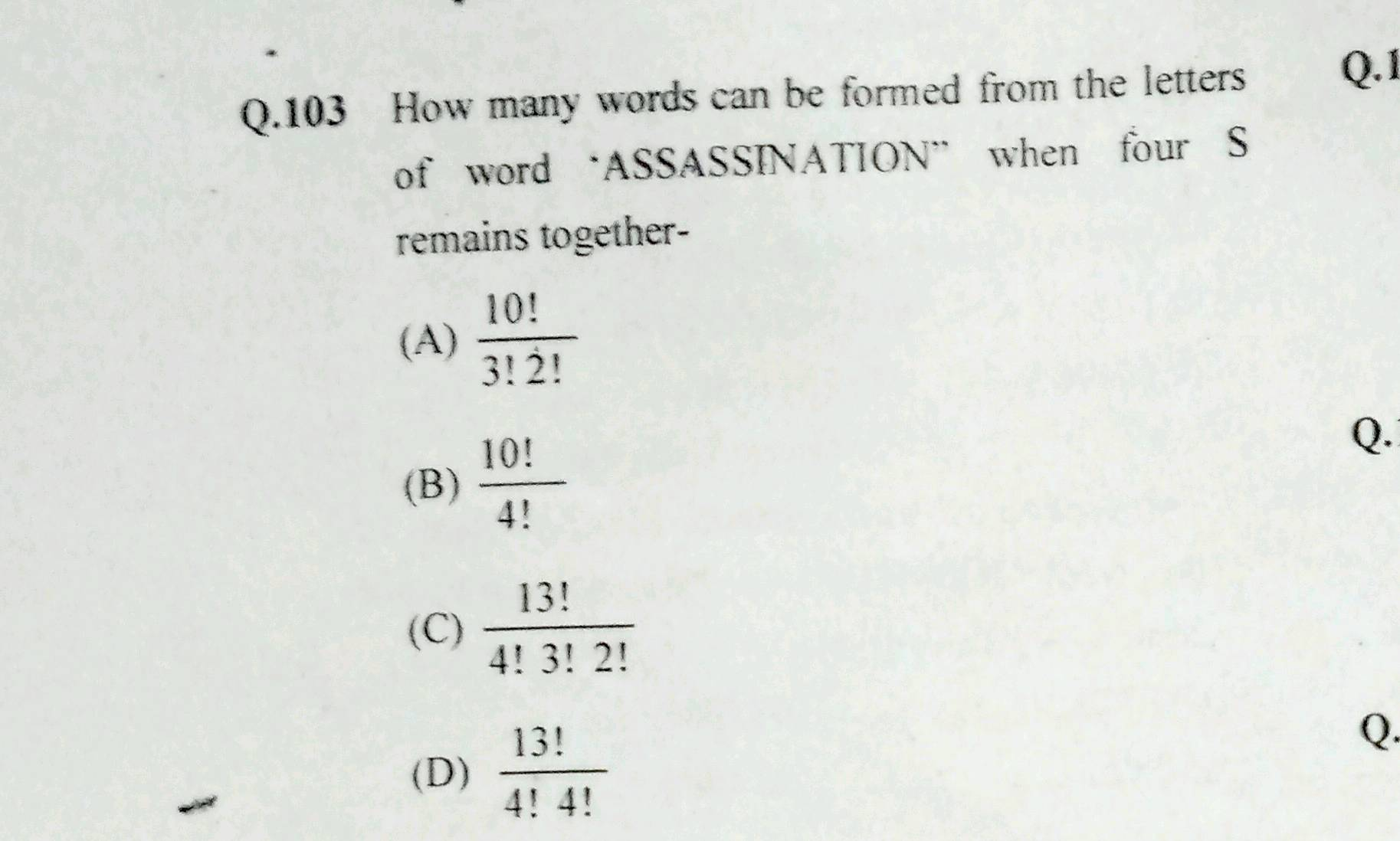 """Q.103 How many words can be formed from the letters\nof word  'ASSASSINATION\\"""" when four \\( \\mathrm { S } \\)\nremains together-\n(A)  \\( \\frac { 10 ! } { 3 ! 2 ! } \\)\"""